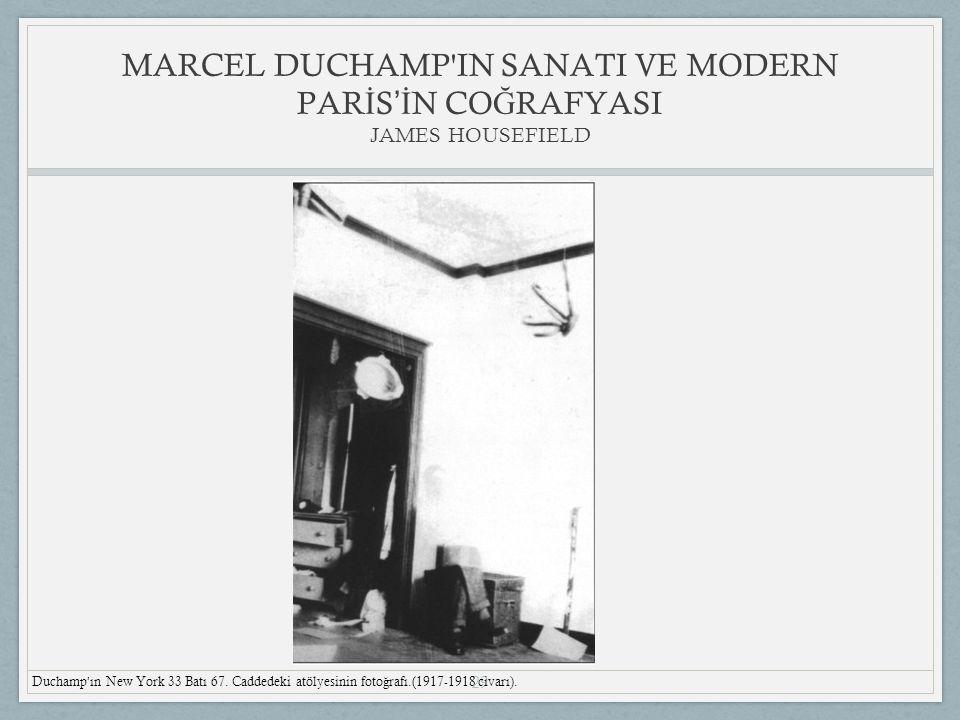 29 MARCEL DUCHAMP IN SANATI VE MODERN PAR İ S 'İ N CO Ğ RAFYASI JAMES HOUSEFIELD Duchamp ' ın New York 33 Batı 67.