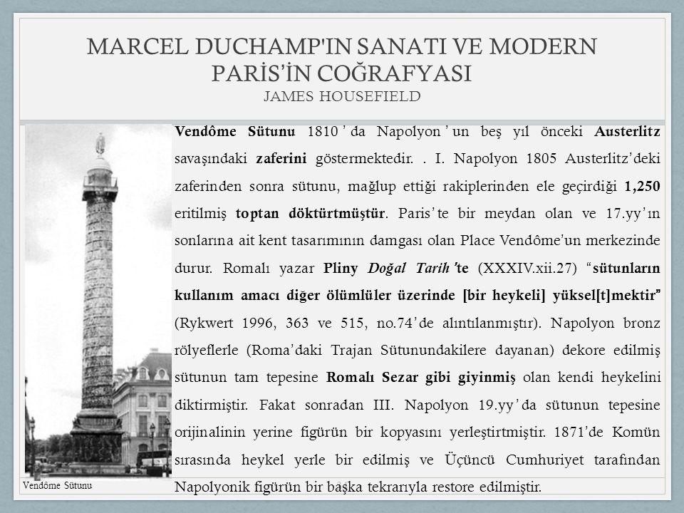 34 MARCEL DUCHAMP IN SANATI VE MODERN PAR İ S 'İ N CO Ğ RAFYASI JAMES HOUSEFIELD Vendôme Sütunu Vendôme Sütunu 1810 ' da Napolyon ' un be ş yıl önceki Austerlitz sava ş ındaki zaferini göstermektedir..