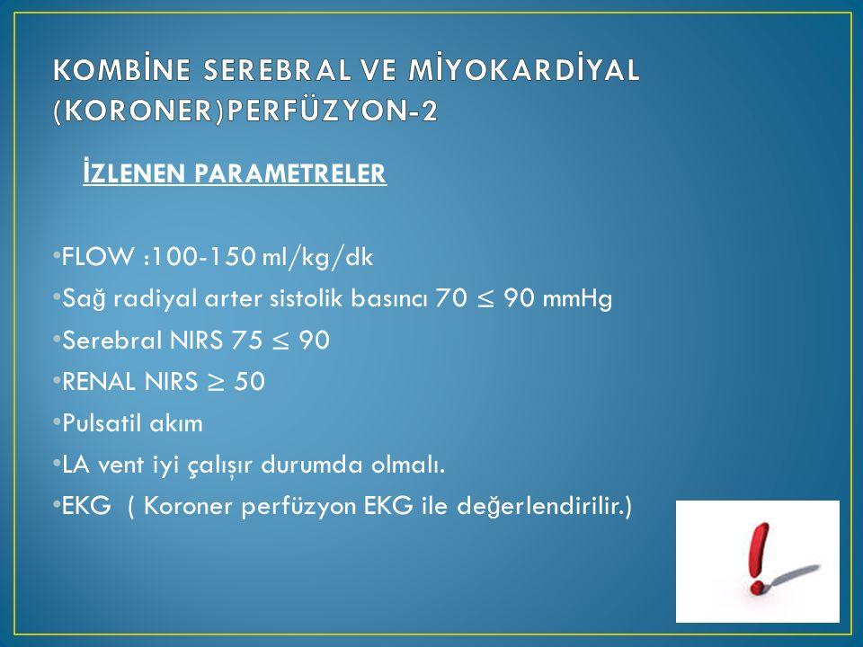 İ ZLENEN PARAMETRELER FLOW :100-150 ml/kg/dk Sa ğ radiyal arter sistolik basıncı 70 ≤ 90 mmHg Serebral NIRS 75 ≤ 90 RENAL NIRS ≥ 50 Pulsatil akım LA vent iyi çalışır durumda olmalı.