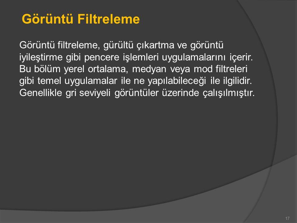 17 Görüntü Filtreleme Görüntü filtreleme, gürültü çıkartma ve görüntü iyileştirme gibi pencere işlemleri uygulamalarını içerir.