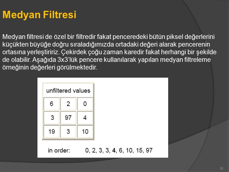 Medyan Filtresi Medyan filtresi de özel bir filtredir fakat penceredeki bütün piksel değerlerini küçükten büyüğe doğru sıraladığımızda ortadaki değeri alarak pencerenin ortasına yerleştiririz.