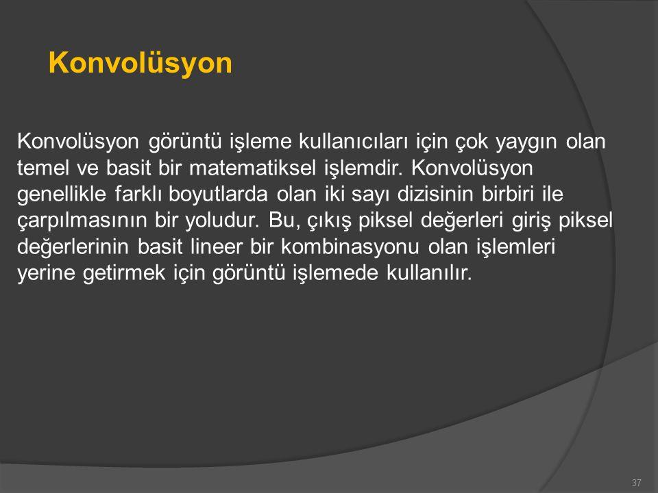 37 Konvolüsyon görüntü işleme kullanıcıları için çok yaygın olan temel ve basit bir matematiksel işlemdir.