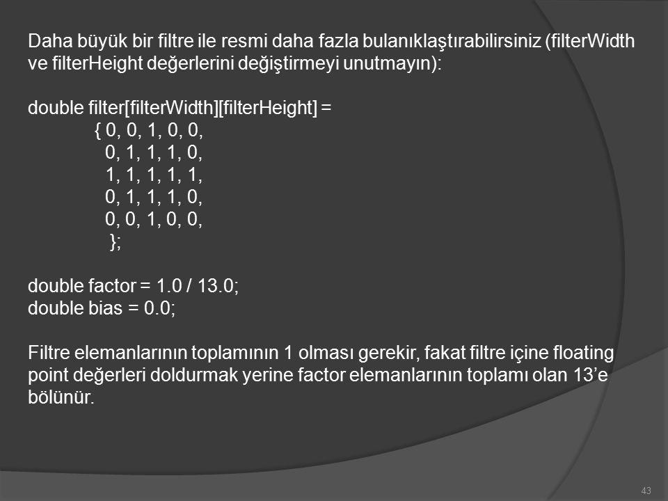 Daha büyük bir filtre ile resmi daha fazla bulanıklaştırabilirsiniz (filterWidth ve filterHeight değerlerini değiştirmeyi unutmayın): double filter[filterWidth][filterHeight] = { 0, 0, 1, 0, 0, 0, 1, 1, 1, 0, 1, 1, 1, 1, 1, 0, 1, 1, 1, 0, 0, 0, 1, 0, 0, }; double factor = 1.0 / 13.0; double bias = 0.0; Filtre elemanlarının toplamının 1 olması gerekir, fakat filtre içine floating point değerleri doldurmak yerine factor elemanlarının toplamı olan 13'e bölünür.