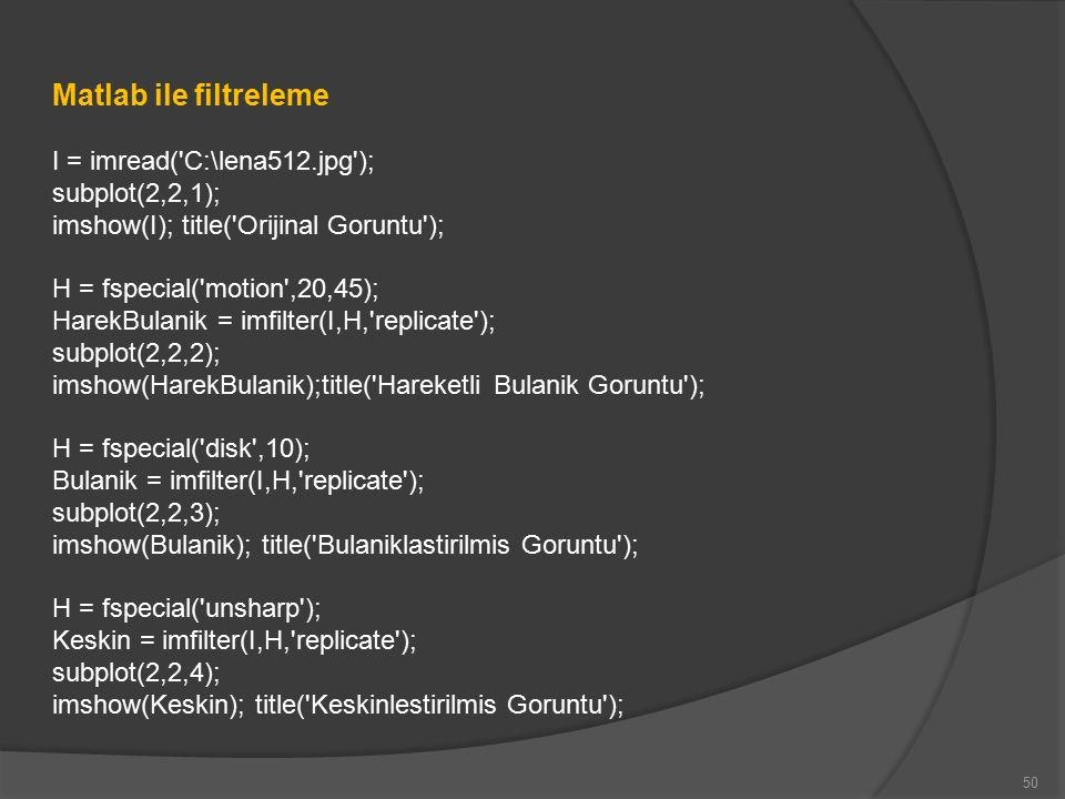 50 Matlab ile filtreleme I = imread( C:\lena512.jpg ); subplot(2,2,1); imshow(I); title( Orijinal Goruntu ); H = fspecial( motion ,20,45); HarekBulanik = imfilter(I,H, replicate ); subplot(2,2,2); imshow(HarekBulanik);title( Hareketli Bulanik Goruntu ); H = fspecial( disk ,10); Bulanik = imfilter(I,H, replicate ); subplot(2,2,3); imshow(Bulanik); title( Bulaniklastirilmis Goruntu ); H = fspecial( unsharp ); Keskin = imfilter(I,H, replicate ); subplot(2,2,4); imshow(Keskin); title( Keskinlestirilmis Goruntu );