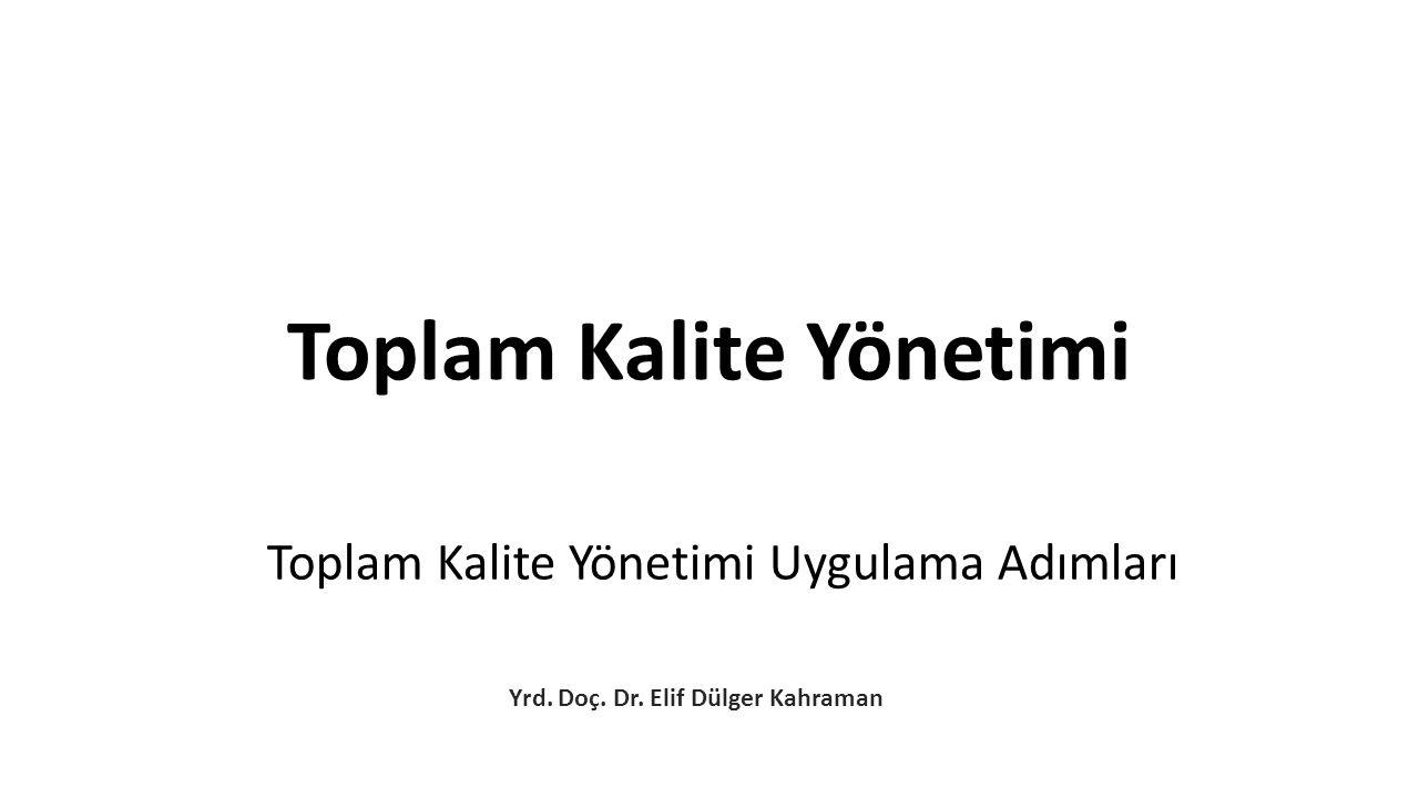 Toplam Kalite Yönetimi Uygulama Adımları Yrd. Doç. Dr. Elif Dülger Kahraman Toplam Kalite Yönetimi
