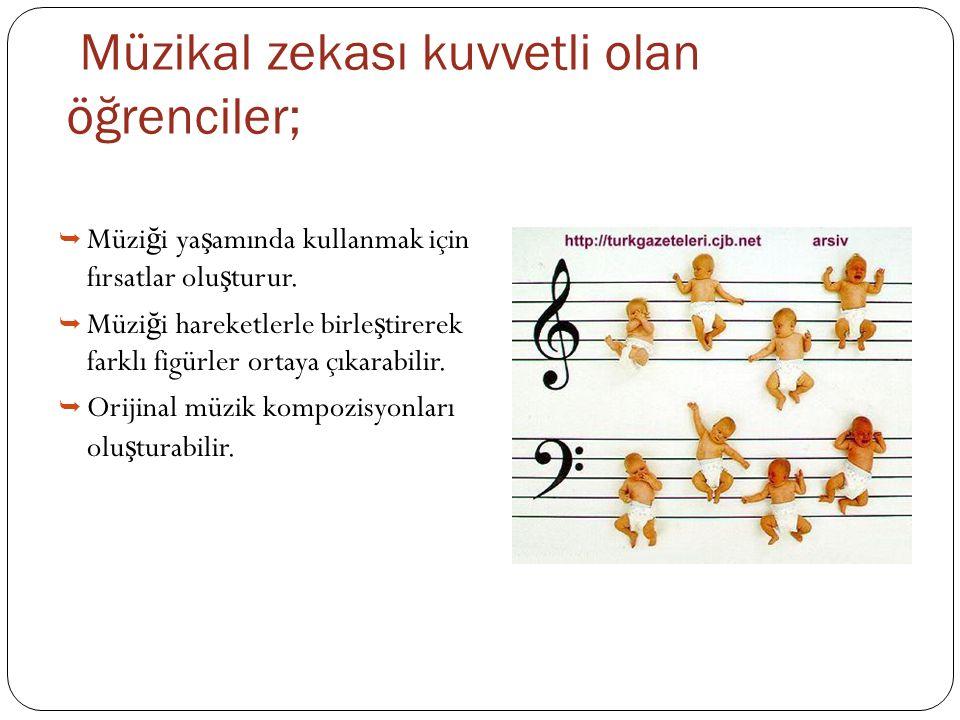Müzikal zekası kuvvetli olan öğrenciler;  Müzi ğ i ya ş amında kullanmak için fırsatlar olu ş turur.