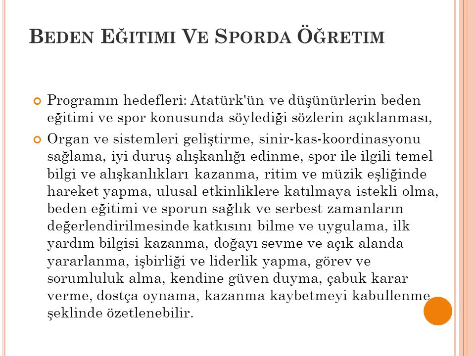 B EDEN E ĞITIMI V E S PORDA Ö ĞRETIM Programın hedefleri: Atatürk ün ve düşünürlerin beden eğitimi ve spor konusunda söylediği sözlerin açıklanması, Organ ve sistemleri geliştirme, sinir-kas-koordinasyonu sağlama, iyi duruş alışkanlığı edinme, spor ile ilgili temel bilgi ve alışkanlıkları kazanma, ritim ve müzik eşliğinde hareket yapma, ulusal etkinliklere katılmaya istekli olma, beden eğitimi ve sporun sağlık ve serbest zamanların değerlendirilmesinde katkısını bilme ve uygulama, ilk yardım bilgisi kazanma, doğayı sevme ve açık alanda yararlanma, işbirliği ve liderlik yapma, görev ve sorumluluk alma, kendine güven duyma, çabuk karar verme, dostça oynama, kazanma kaybetmeyi kabullenme şeklinde özetlenebilir.