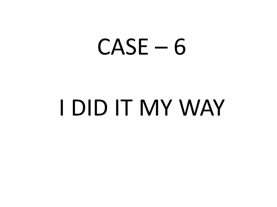 CASE – 6 I DID IT MY WAY