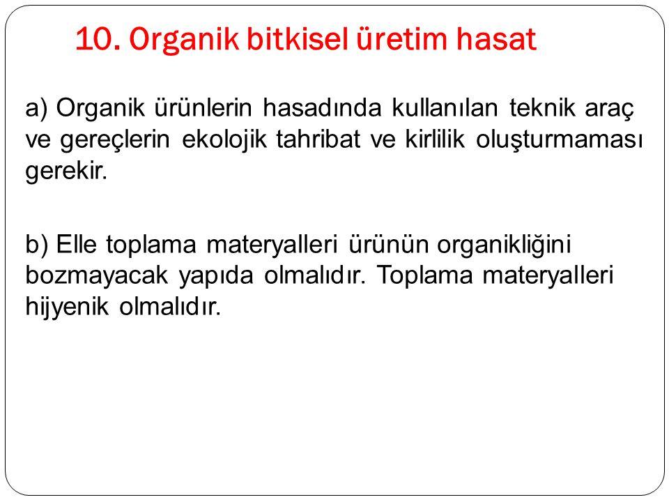 10. Organik bitkisel üretim hasat a) Organik ürünlerin hasadında kullanılan teknik araç ve gereçlerin ekolojik tahribat ve kirlilik oluşturmaması gere