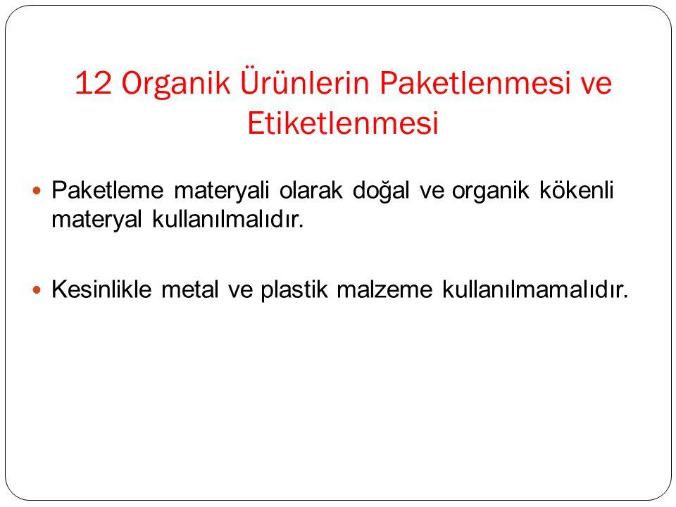 12 Organik Ürünlerin Paketlenmesi ve Etiketlenmesi Paketleme materyali olarak doğal ve organik kökenli materyal kullanılmalıdır. Kesinlikle metal ve p