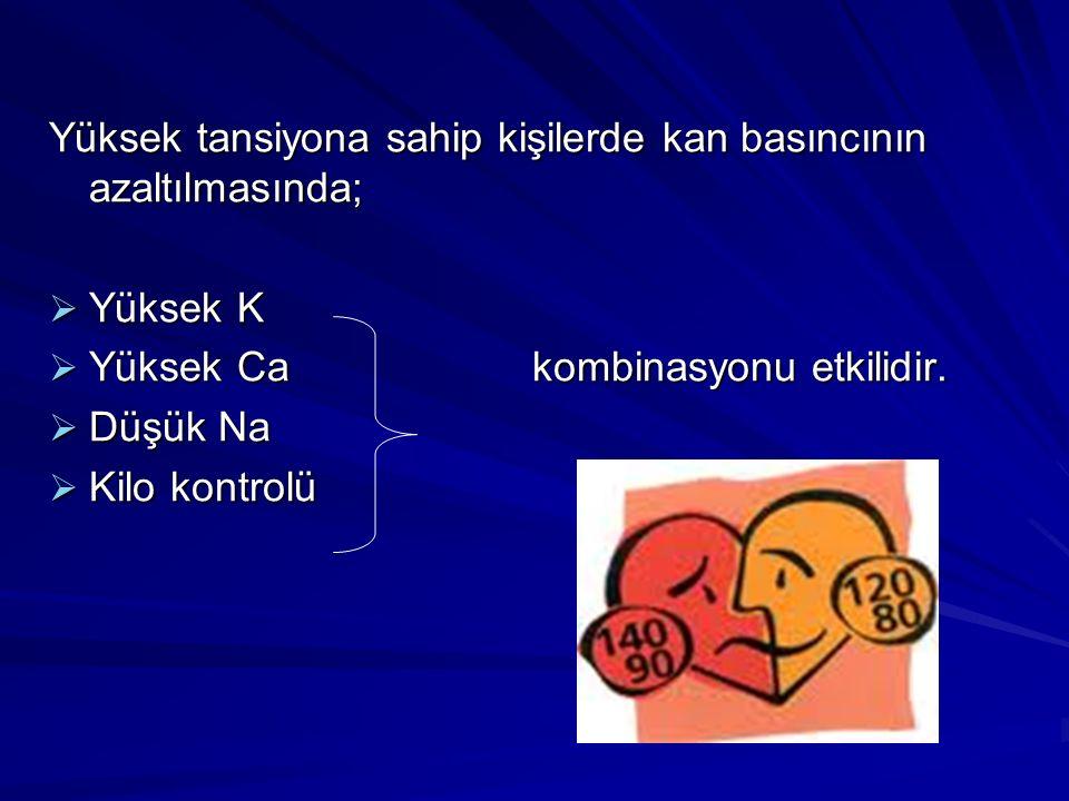 Yüksek tansiyona sahip kişilerde kan basıncının azaltılmasında;  Yüksek K  Yüksek Ca kombinasyonu etkilidir.  Düşük Na  Kilo kontrolü