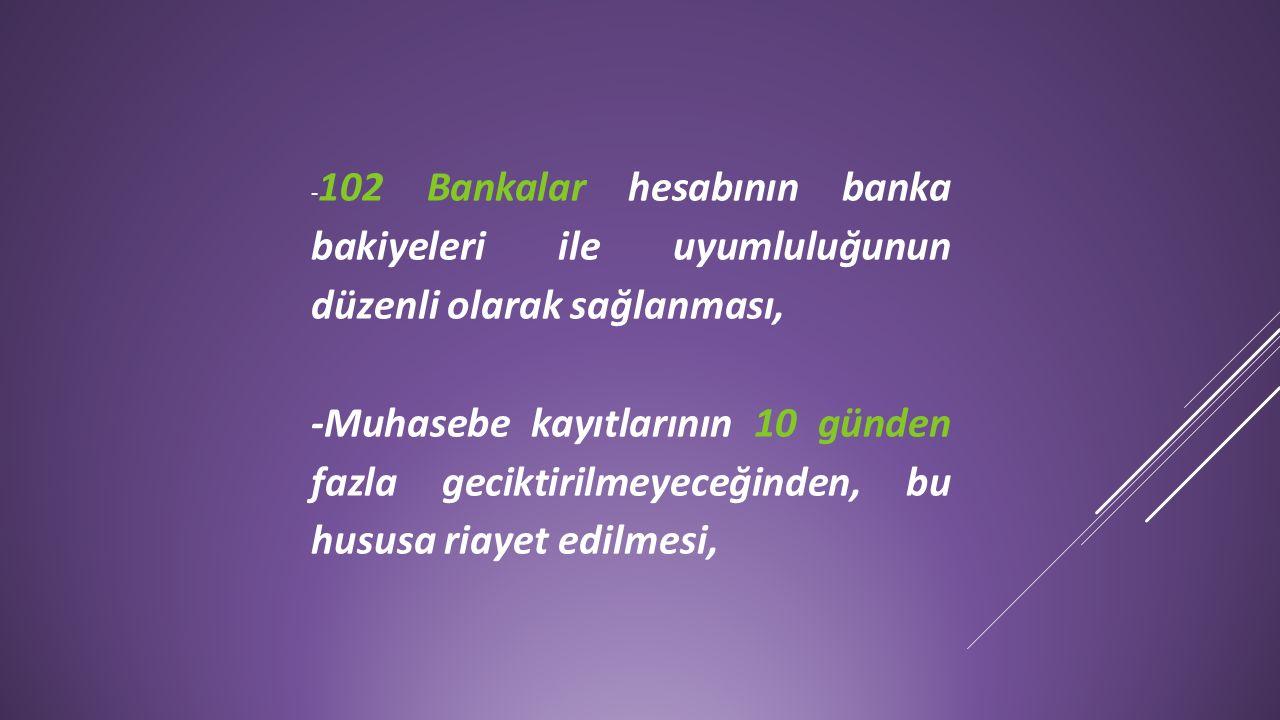 - 102 Bankalar hesabının banka bakiyeleri ile uyumluluğunun düzenli olarak sağlanması, -Muhasebe kayıtlarının 10 günden fazla geciktirilmeyeceğinden,