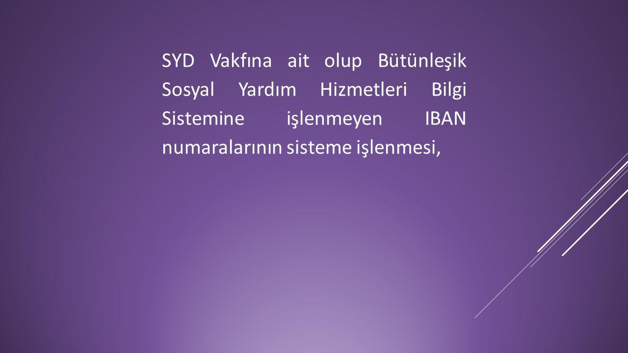SYD Vakfına ait olup Bütünleşik Sosyal Yardım Hizmetleri Bilgi Sistemine işlenmeyen IBAN numaralarının sisteme işlenmesi,