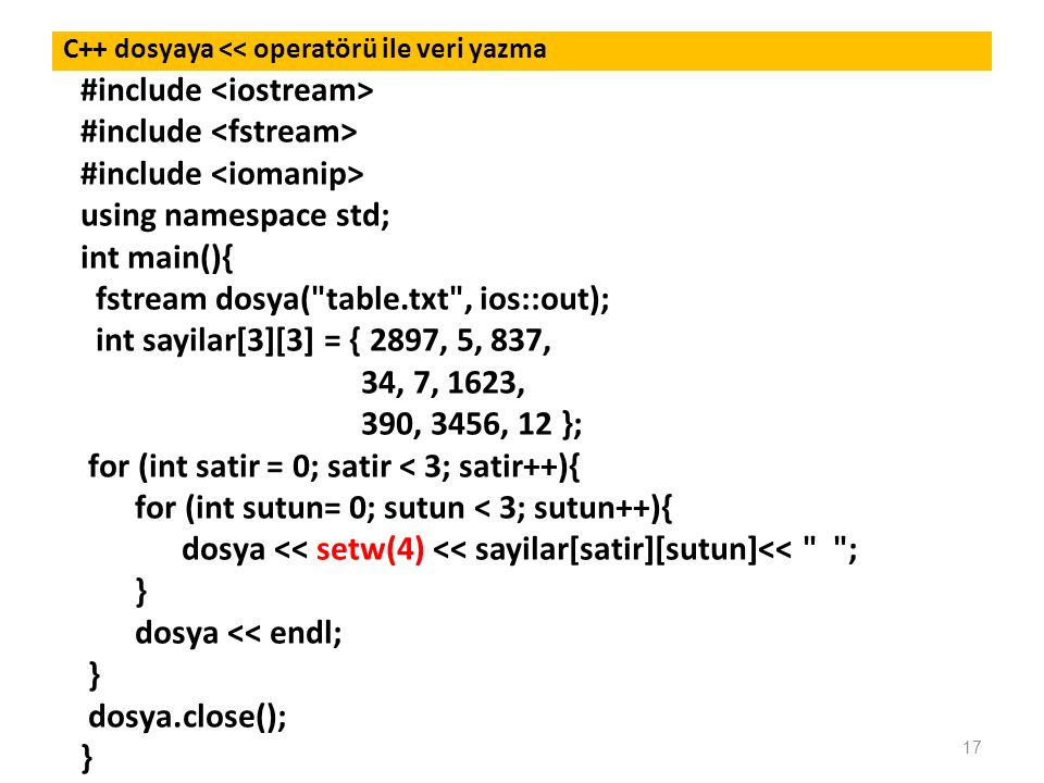 17 C++ dosyaya << operatörü ile veri yazma #include using namespace std; int main(){ fstream dosya( table.txt , ios::out); int sayilar[3][3] = { 2897, 5, 837, 34, 7, 1623, 390, 3456, 12 }; for (int satir = 0; satir < 3; satir++){ for (int sutun= 0; sutun < 3; sutun++){ dosya << setw(4) << sayilar[satir][sutun]<< ; } dosya << endl; } dosya.close(); }