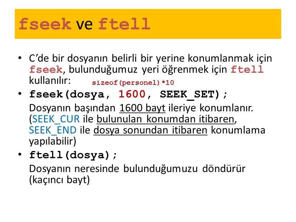 fseek ve ftell C'de bir dosyanın belirli bir yerine konumlanmak için fseek, bulunduğumuz yeri öğrenmek için ftell kullanılır: fseek(dosya, 1600, SEEK_