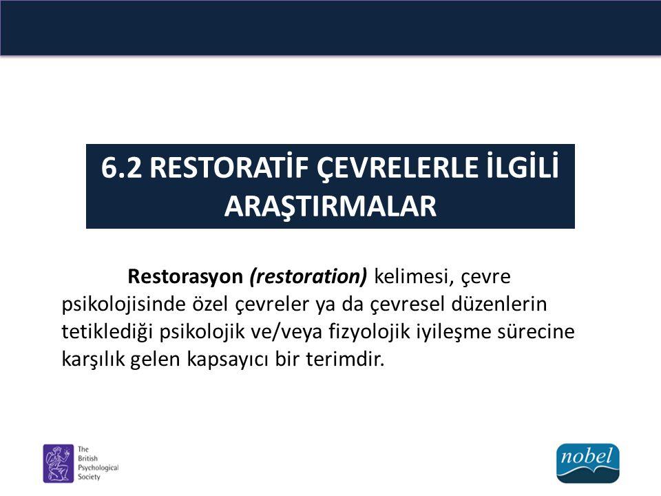 6.2 RESTORATİF ÇEVRELERLE İLGİLİ ARAŞTIRMALAR Restorasyon (restoration) kelimesi, çevre psikolojisinde özel çevreler ya da çevresel düzenlerin tetiklediği psikolojik ve/veya fizyolojik iyileşme sürecine karşılık gelen kapsayıcı bir terimdir.