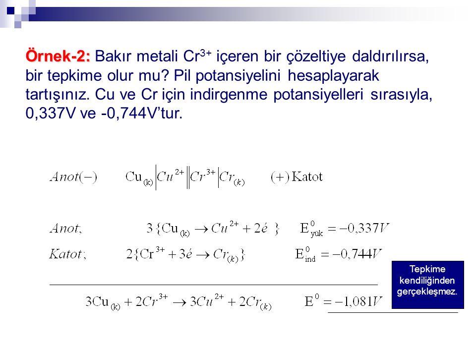 Örnek-2: Örnek-2: Bakır metali Cr 3+ içeren bir çözeltiye daldırılırsa, bir tepkime olur mu? Pil potansiyelini hesaplayarak tartışınız. Cu ve Cr için