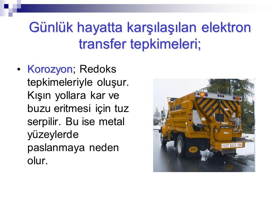 Günlük hayatta karşılaşılan elektron transfer tepkimeleri; Korozyon Korozyon; Redoks tepkimeleriyle oluşur. Kışın yollara kar ve buzu eritmesi için tu