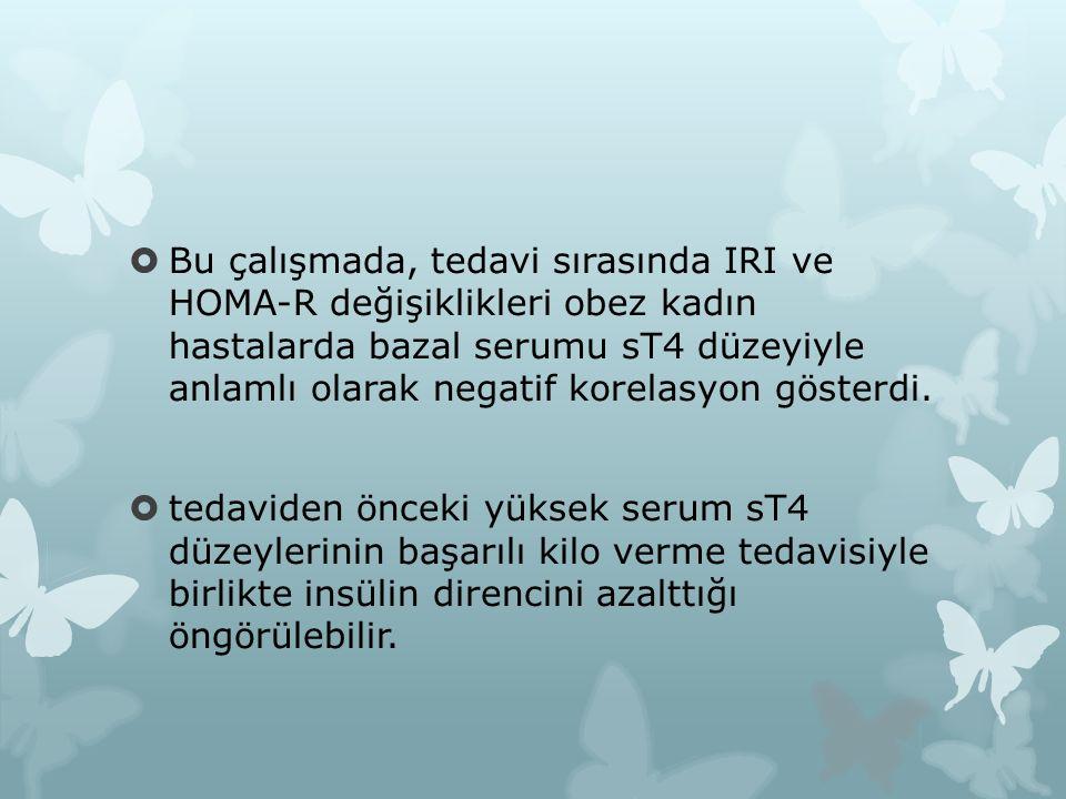  Bu çalışmada, tedavi sırasında IRI ve HOMA-R değişiklikleri obez kadın hastalarda bazal serumu sT4 düzeyiyle anlamlı olarak negatif korelasyon gösterdi.