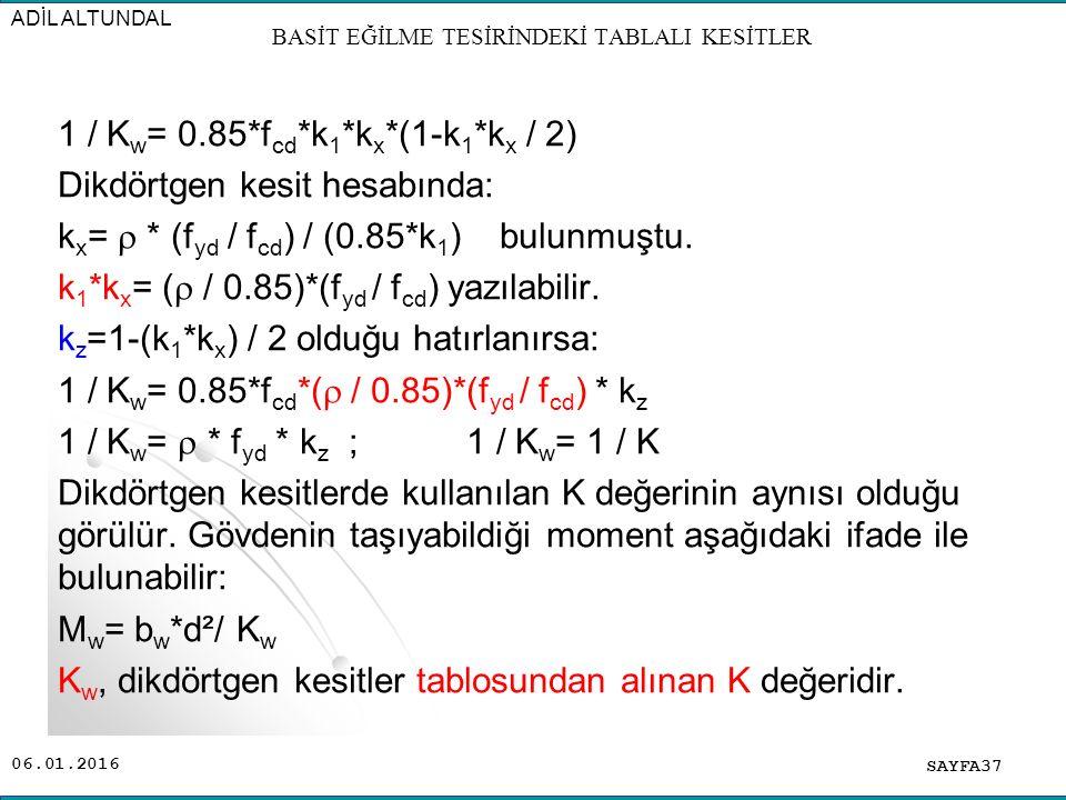 06.01.2016 1 / K w = 0.85*f cd *k 1 *k x *(1-k 1 *k x / 2) Dikdörtgen kesit hesabında: k x =  * (f yd / f cd ) / (0.85*k 1 ) bulunmuştu. k 1 *k x = (