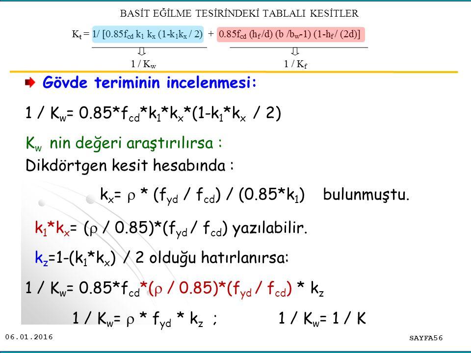 06.01.2016 Gövde teriminin incelenmesi: 1 / K w = 0.85*f cd *k 1 *k x *(1-k 1 *k x / 2) K w nin değeri araştırılırsa : Dikdörtgen kesit hesabında : k