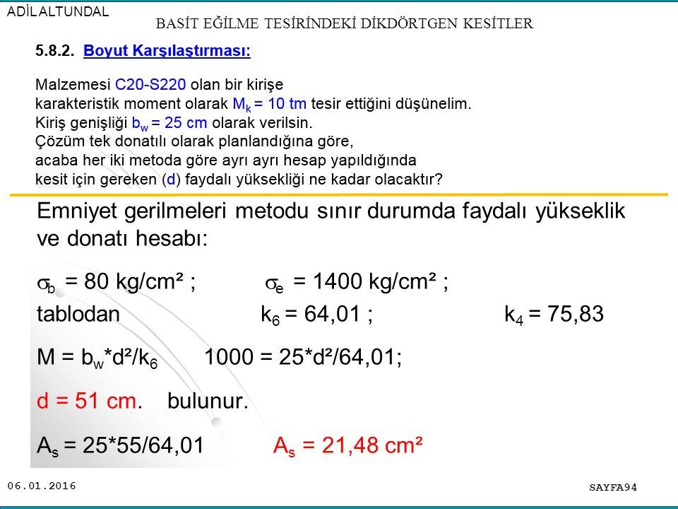 06.01.2016 Emniyet gerilmeleri metodu sınır durumda faydalı yükseklik ve donatı hesabı:  b = 80 kg/cm² ;  e = 1400 kg/cm² ; tablodan k 6 = 64,01 ; k