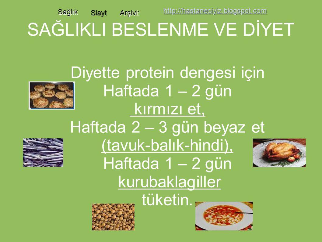 SAĞLIKLI BESLENME VE DİYET Diyette protein dengesi için Haftada 1 – 2 gün kırmızı et, Haftada 2 – 3 gün beyaz et (tavuk-balık-hindi), Haftada 1 – 2 gün kurubaklagiller tüketin.