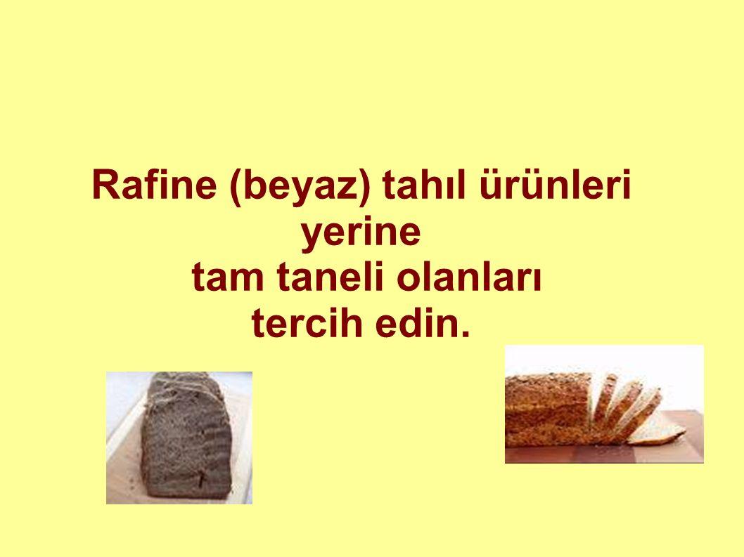 Rafine (beyaz) tahıl ürünleri yerine tam taneli olanları tercih edin.