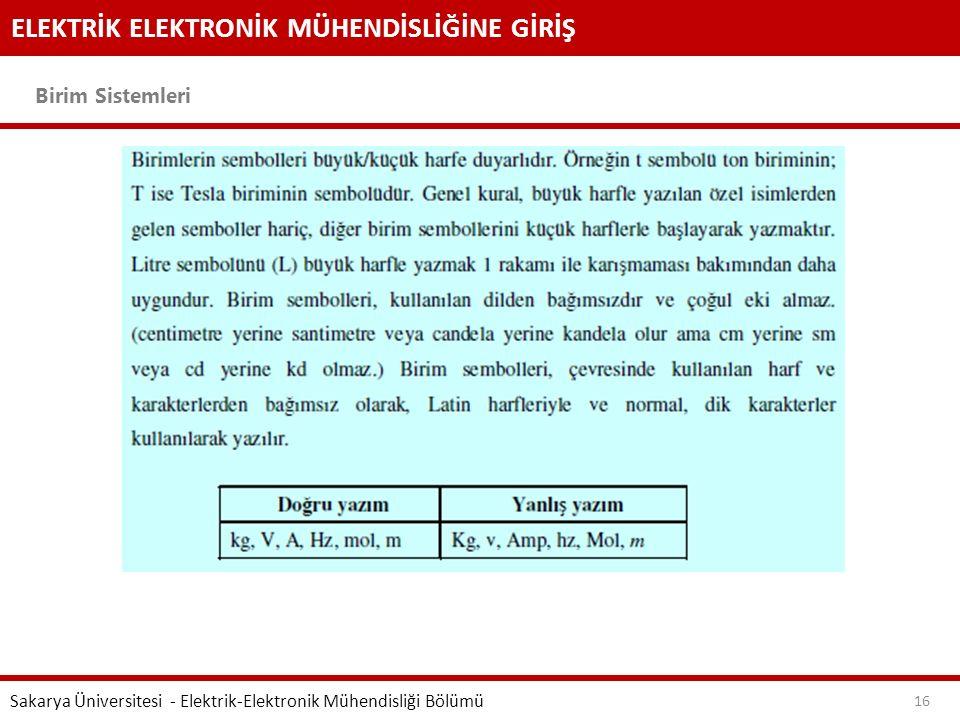 ELEKTRİK ELEKTRONİK MÜHENDİSLİĞİNE GİRİŞ Birim Sistemleri Sakarya Üniversitesi - Elektrik-Elektronik Mühendisliği Bölümü 16