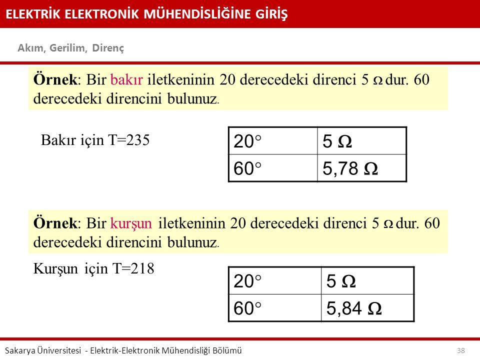 ELEKTRİK ELEKTRONİK MÜHENDİSLİĞİNE GİRİŞ Akım, Gerilim, Direnç Sakarya Üniversitesi - Elektrik-Elektronik Mühendisliği Bölümü 38 Örnek: Bir bakır ilet