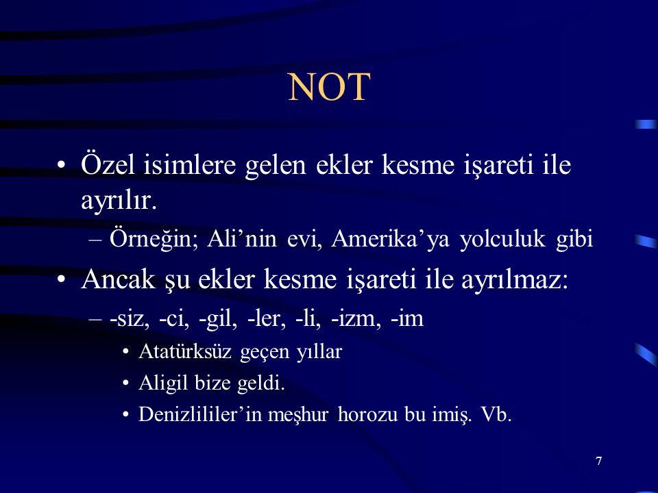 7 NOT Özel isimlere gelen ekler kesme işareti ile ayrılır. –Örneğin; Ali'nin evi, Amerika'ya yolculuk gibi Ancak şu ekler kesme işareti ile ayrılmaz: