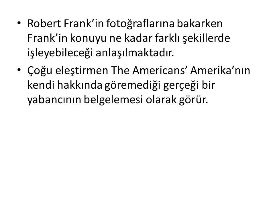 Robert Frank'in fotoğraflarına bakarken Frank'in konuyu ne kadar farklı şekillerde işleyebileceği anlaşılmaktadır.