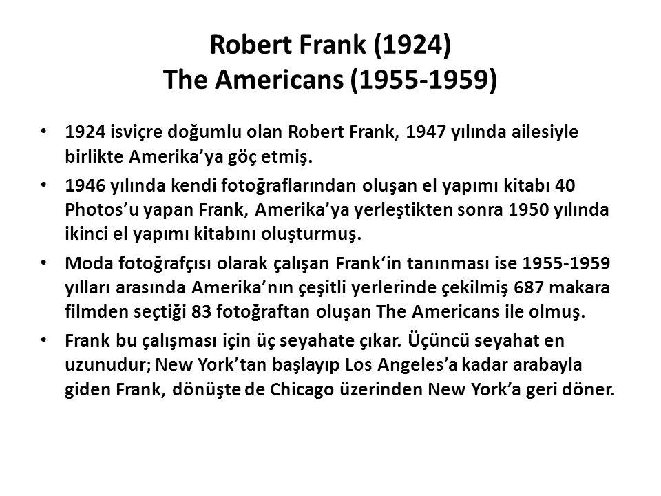 Robert Frank (1924) The Americans (1955-1959) 1924 isviçre doğumlu olan Robert Frank, 1947 yılında ailesiyle birlikte Amerika'ya göç etmiş.