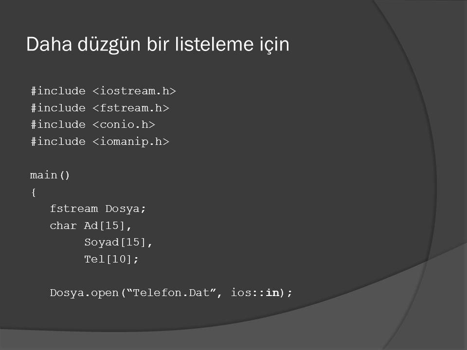 Daha düzgün bir listeleme için #include main() { fstream Dosya; char Ad[15], Soyad[15], Tel[10]; Dosya.open( Telefon.Dat , ios::in);