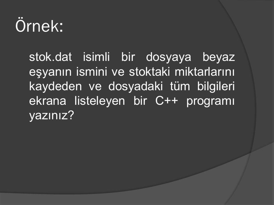 Örnek: stok.dat isimli bir dosyaya beyaz eşyanın ismini ve stoktaki miktarlarını kaydeden ve dosyadaki tüm bilgileri ekrana listeleyen bir C++ programı yazınız?
