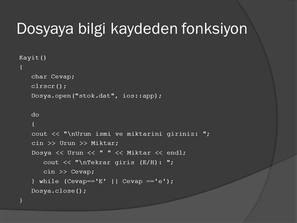 Dosyaya bilgi kaydeden fonksiyon Kayit() { char Cevap; clrscr(); Dosya.open( stok.dat , ios::app); do { cout << \nUrun ismi ve miktarini giriniz: ; cin >> Urun >> Miktar; Dosya << Urun << << Miktar << endl; cout << \nTekrar giris (E/H): ; cin >> Cevap; } while (Cevap== E || Cevap == e ); Dosya.close(); }