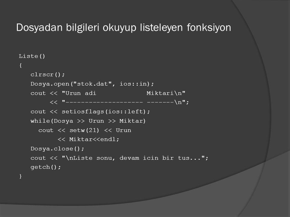 Dosyadan bilgileri okuyup listeleyen fonksiyon Liste() { clrscr(); Dosya.open( stok.dat , ios::in); cout << Urun adi Miktari\n << -------------------- -------\n ; cout << setiosflags(ios::left); while(Dosya >> Urun >> Miktar) cout << setw(21) << Urun << Miktar<<endl; Dosya.close(); cout << \nListe sonu, devam icin bir tus... ; getch(); }