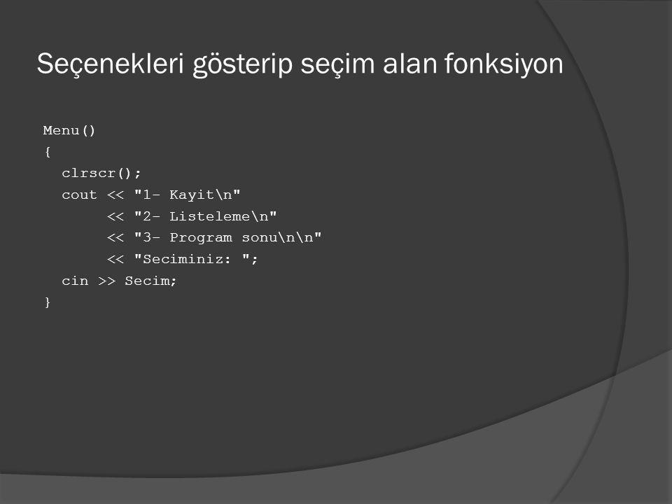 Seçenekleri gösterip seçim alan fonksiyon Menu() { clrscr(); cout << 1- Kayit\n << 2- Listeleme\n << 3- Program sonu\n\n << Seciminiz: ; cin >> Secim; }