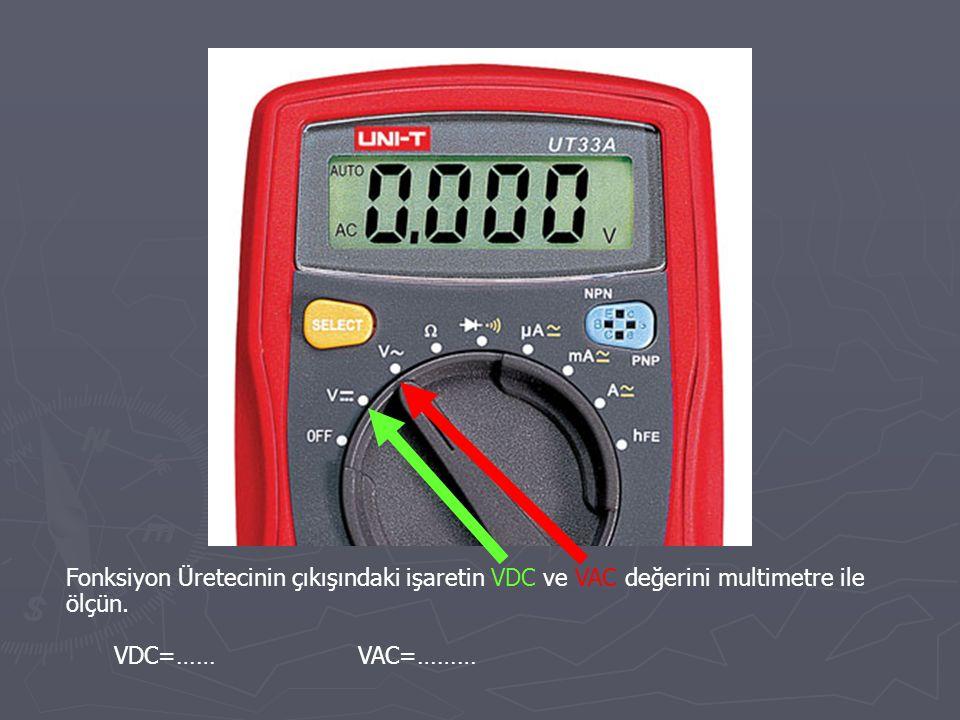 Fonksiyon Üretecinin çıkışındaki işaretin VDC ve VAC değerini multimetre ile ölçün. VDC=…… VAC=………