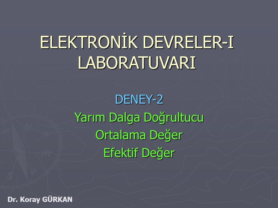 ELEKTRONİK DEVRELER-I LABORATUVARI DENEY-2 Yarım Dalga Doğrultucu Ortalama Değer Efektif Değer Dr. Koray GÜRKAN