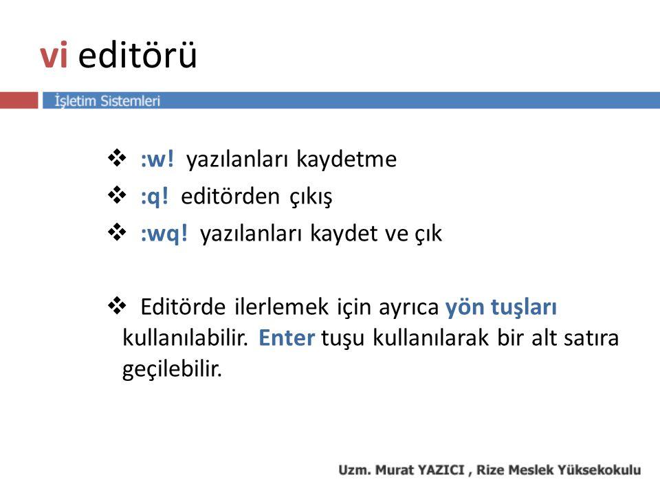 vi editörü  :w! yazılanları kaydetme  :q! editörden çıkış  :wq! yazılanları kaydet ve çık  Editörde ilerlemek için ayrıca yön tuşları kullanılabil