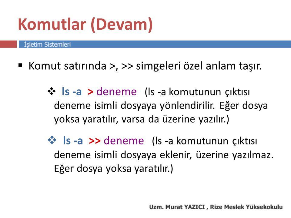 Komutlar (Devam)  Komut satırında >, >> simgeleri özel anlam taşır.  ls -a > deneme (ls -a komutunun çıktısı deneme isimli dosyaya yönlendirilir. Eğ