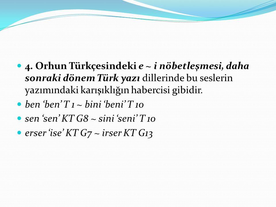 4. Orhun Türkçesindeki e ~ i nöbetleşmesi, daha sonraki dönem Türk yazı dillerinde bu seslerin yazımındaki karışıklığın habercisi gibidir. ben 'ben' T