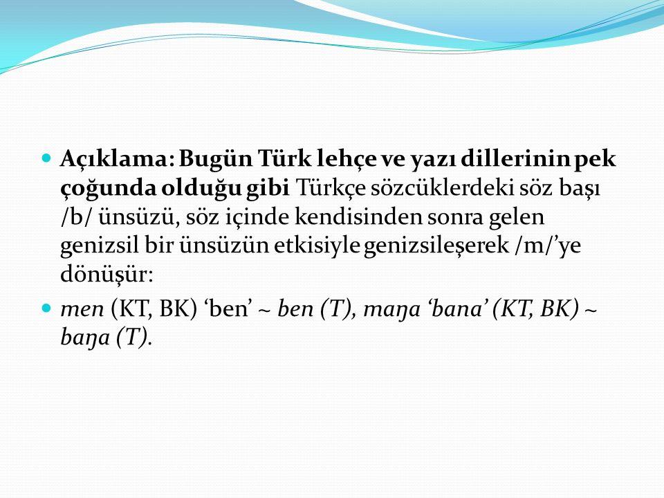 Açıklama: Bugün Türk lehçe ve yazı dillerinin pek çoğunda olduğu gibi Türkçe sözcüklerdeki söz başı /b/ ünsüzü, söz içinde kendisinden sonra gelen gen