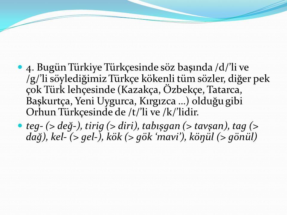 4. Bugün Türkiye Türkçesinde söz başında /d/'li ve /g/'li söylediğimiz Türkçe kökenli tüm sözler, diğer pek çok Türk lehçesinde (Kazakça, Özbekçe, Tat
