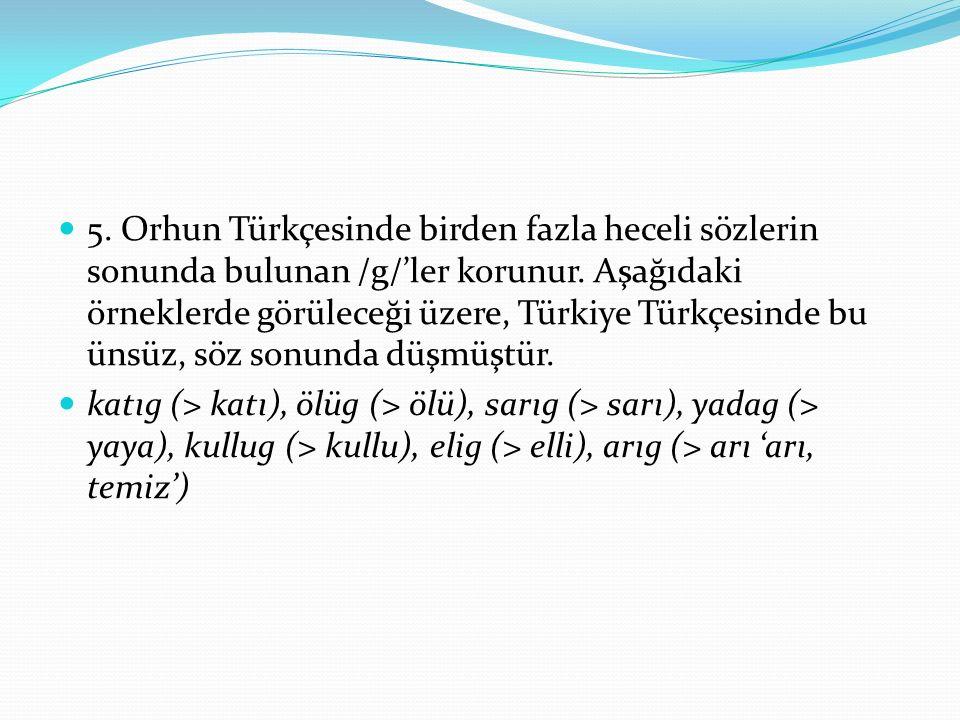 5. Orhun Türkçesinde birden fazla heceli sözlerin sonunda bulunan /g/'ler korunur. Aşağıdaki örneklerde görüleceği üzere, Türkiye Türkçesinde bu ünsüz
