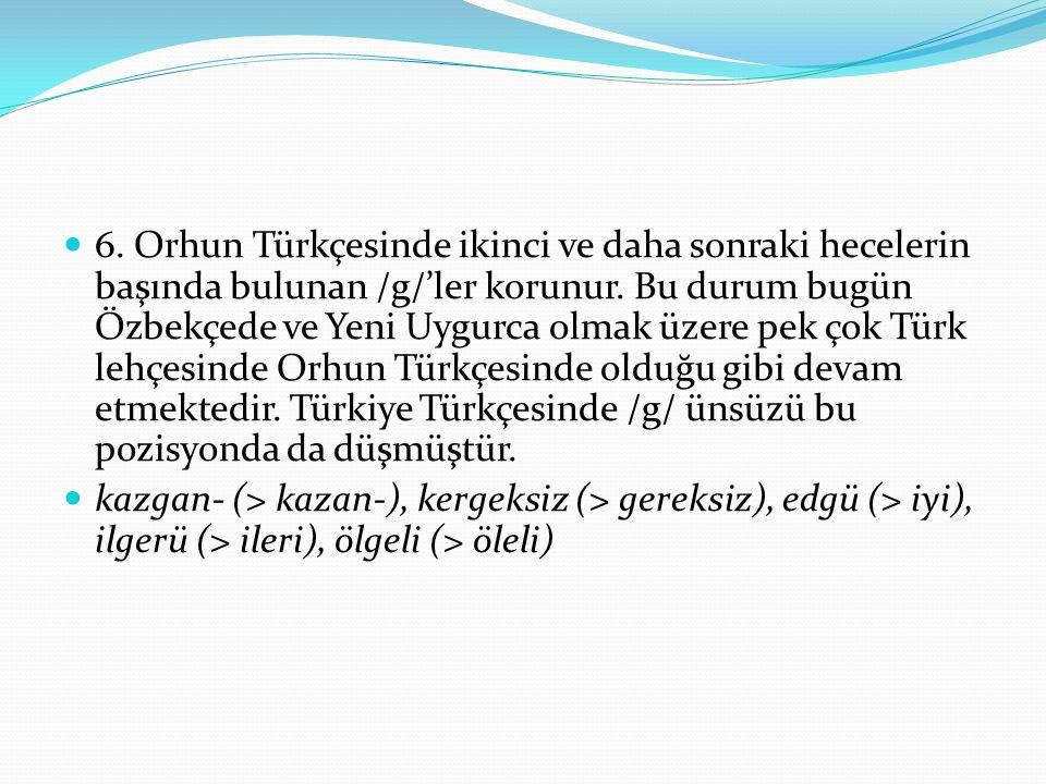 6. Orhun Türkçesinde ikinci ve daha sonraki hecelerin başında bulunan /g/'ler korunur. Bu durum bugün Özbekçede ve Yeni Uygurca olmak üzere pek çok Tü
