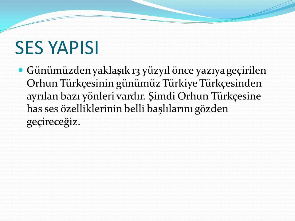 SES YAPISI Günümüzden yaklaşık 13 yüzyıl önce yazıya geçirilen Orhun Türkçesinin günümüz Türkiye Türkçesinden ayrılan bazı yönleri vardır. Şimdi Orhun