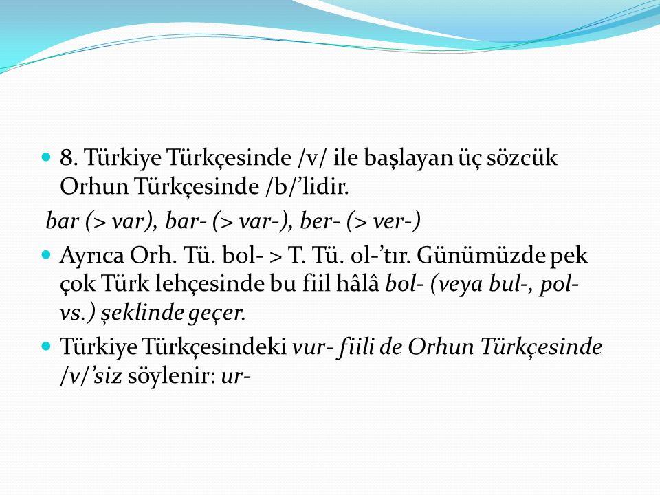 8. Türkiye Türkçesinde /v/ ile başlayan üç sözcük Orhun Türkçesinde /b/'lidir. bar (> var), bar- (> var-), ber- (> ver-) Ayrıca Orh. Tü. bol- > T. Tü.