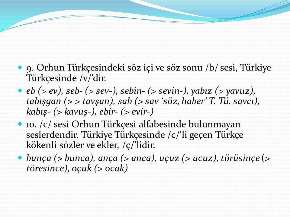 9. Orhun Türkçesindeki söz içi ve söz sonu /b/ sesi, Türkiye Türkçesinde /v/'dir. eb (> ev), seb- (> sev-), sebin- (> sevin-), yabız (> yavuz), tabışg